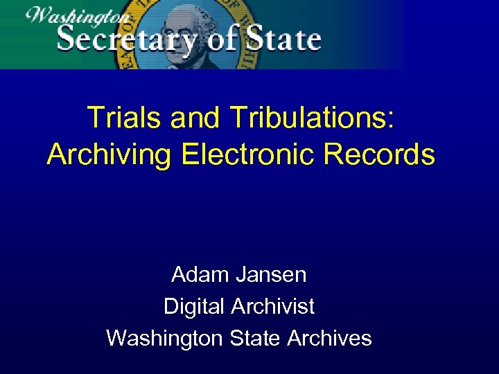 Trials and Tribulations: Archiving Electronic Records Adam Jansen Digital Archivist Washington State Archives