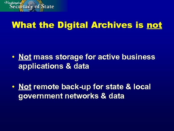 What the Digital Archives is not • Not mass storage for active business applications