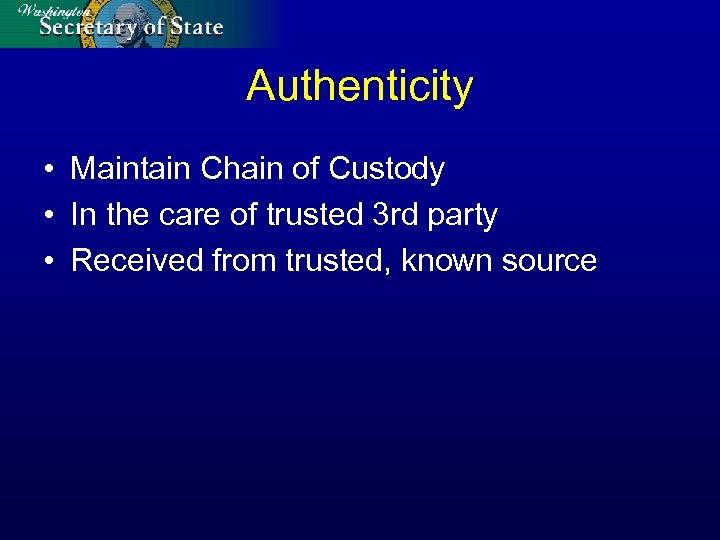 Authenticity • Maintain Chain of Custody • In the care of trusted 3 rd