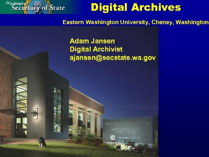 Digital Archives Eastern Washington University, Cheney, Washington Adam Jansen Digital Archivist ajansen@secstate. wa. gov