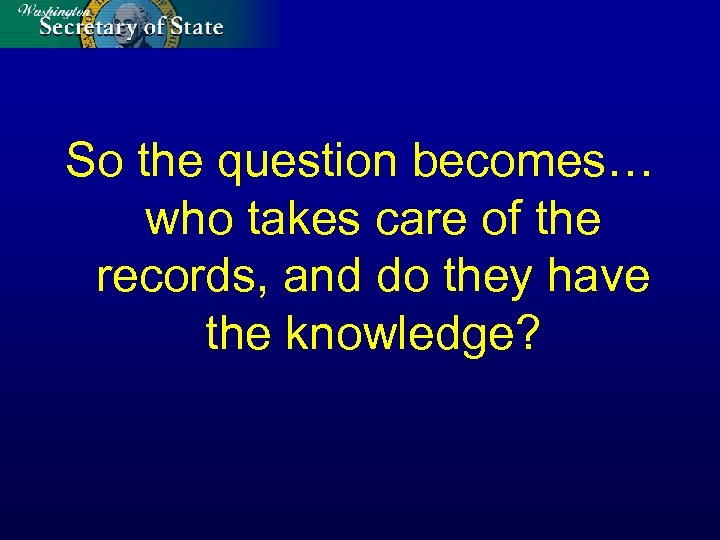 So the question becomes… who takes care of the records, and do they have