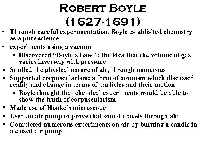 Robert Boyle (1627 -1691) • Through careful experimentation, Boyle established chemistry as a pure