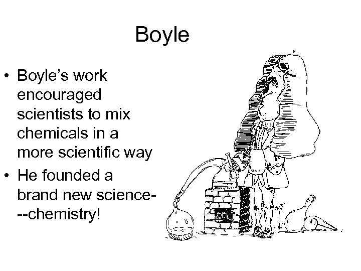 Boyle • Boyle's work encouraged scientists to mix chemicals in a more scientific way