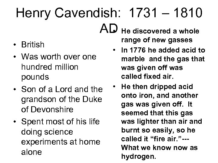 Henry Cavendish: 1731 – 1810 AD He discovered a whole • • British •
