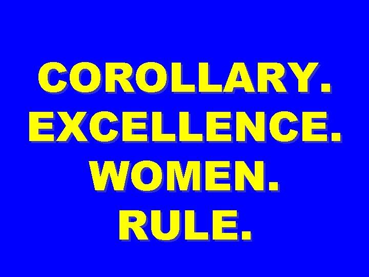 COROLLARY. EXCELLENCE. WOMEN. RULE.