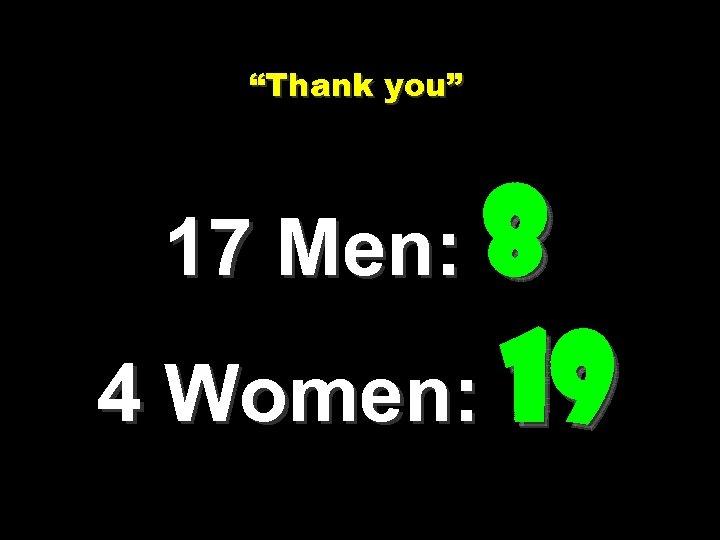"""Thank you"" 17 Men: 8 4 Women: 19"
