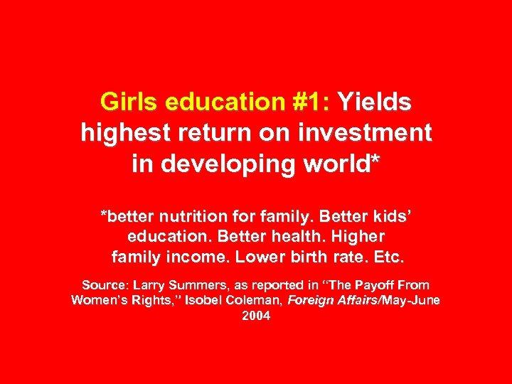 Girls education #1: Yields highest return on investment in developing world* *better nutrition for