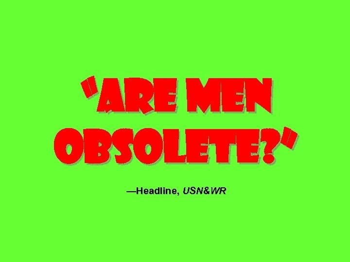 """Are men obsolete? "" —Headline, USN&WR"