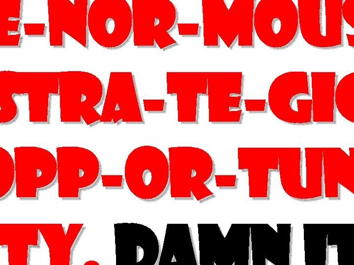E-nor-mous Stra-te-gic opp-or-tun
