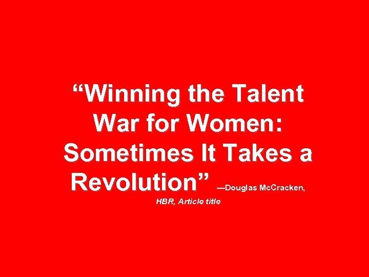 """Winning the Talent War for Women: Sometimes It Takes a Revolution"" —Douglas Mc. Cracken,"