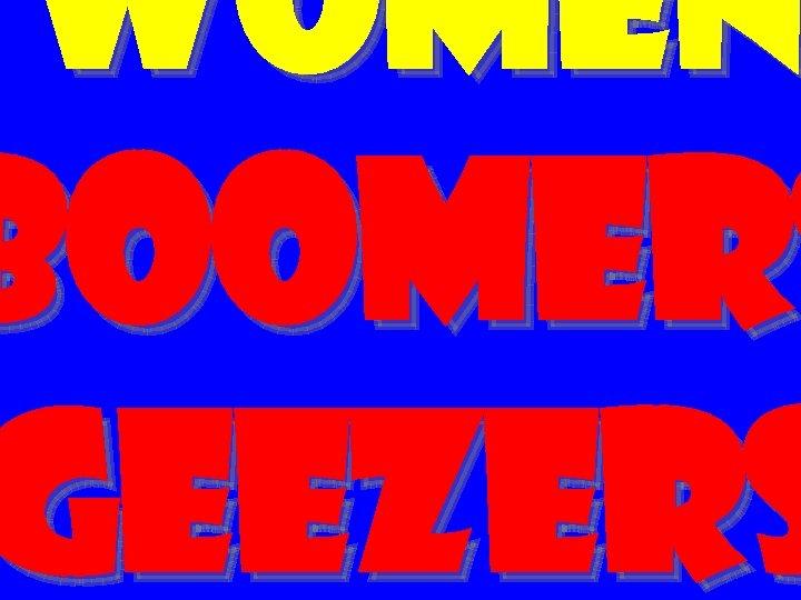 women BOOMERS GEEZERS