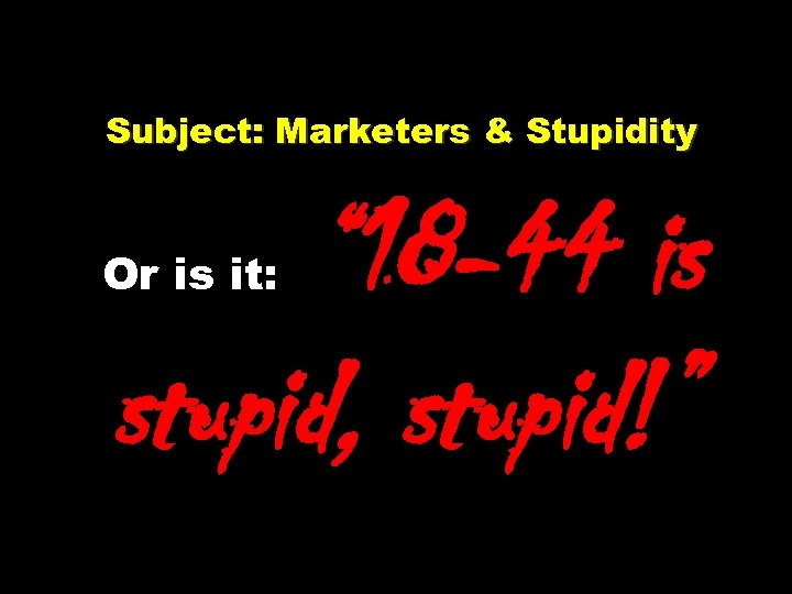 """Subject: Marketers & Stupidity Or is it: """" 18 -44 is stupid, stupid!"""""""