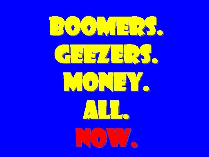BOOMERS. GEEZERS. MONEY. ALL. NOW.