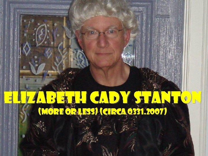 Elizabeth Cady Stanton (more or less) (circa 0331. 2007)