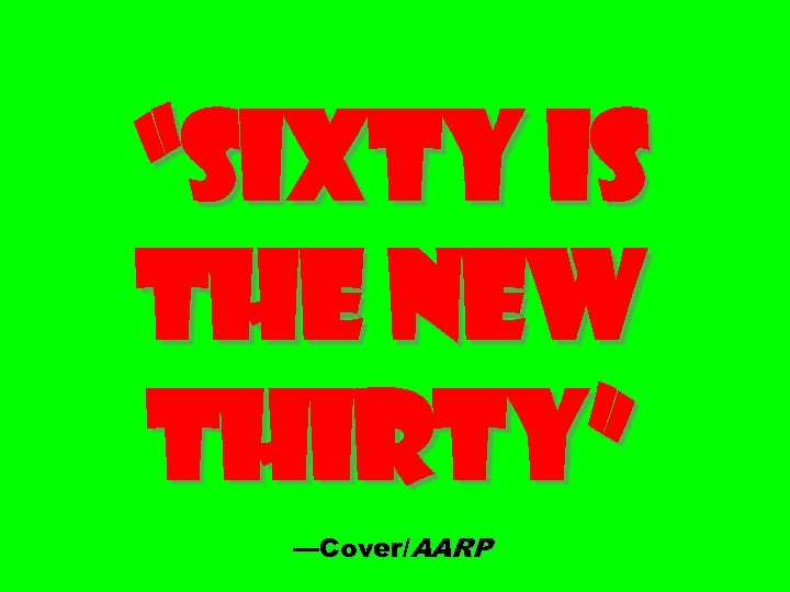 """""""Sixty Is the New Thirty"""" —Cover/AARP"""