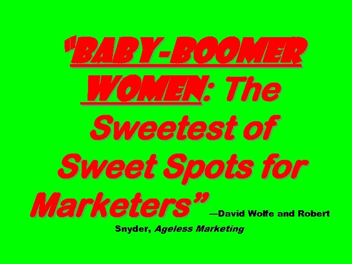 """""""Baby-boomer Women: The Sweetest of Sweet Spots for Marketers"""" —David Wolfe and Robert Snyder,"""
