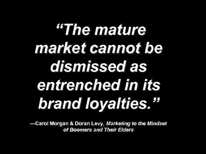 """""""The mature market cannot be dismissed as entrenched in its brand loyalties. """" —Carol"""