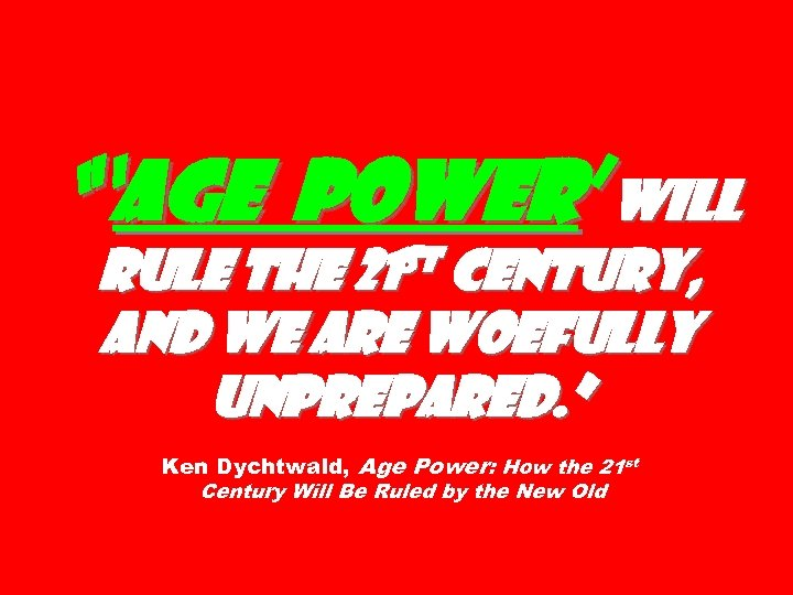 """""""'Age Power' will st century, rule the 21 and we are woefully unprepared. """""""