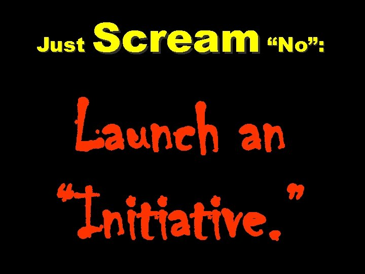 """Just Scream """"No"""": Launch an """"Initiative. """""""