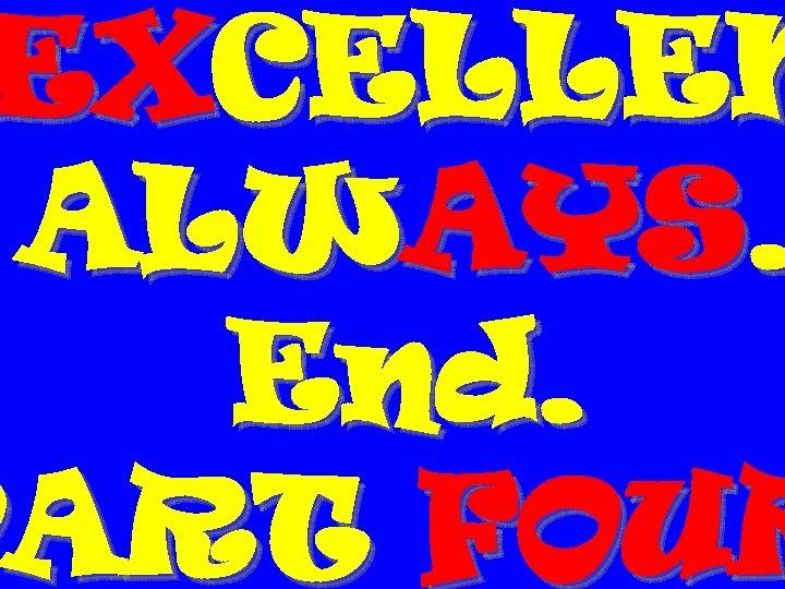 EXCELLEN ALWAYS. End. PART FOUR