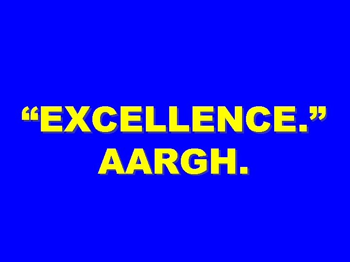 """EXCELLENCE. "" AARGH."
