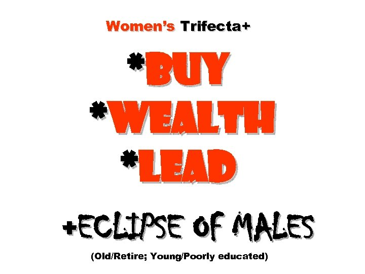 Women's Trifecta+ *Buy *Wealth *Lead +ECLIPSE OF MALES (Old/Retire; Young/Poorly educated)