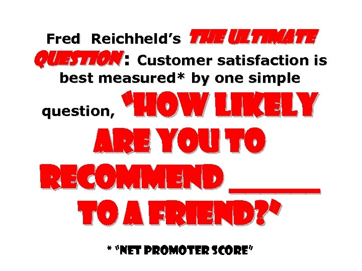 Fred Reichheld's The Ultimate Question : Customer satisfaction is best measured* by one simple