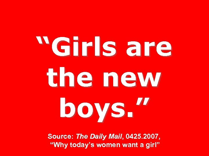 """""""Girls are the new boys. """" Source: The Daily Mail, 0425. 2007, """"Why today's"""