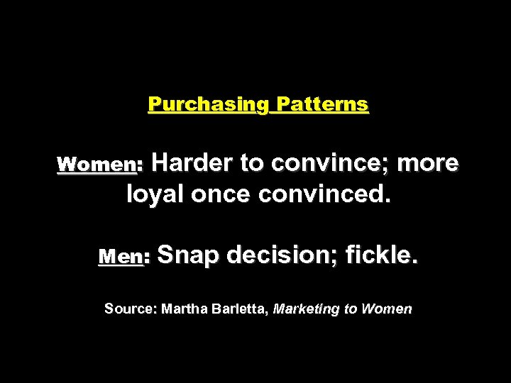 Purchasing Patterns Harder to convince; more loyal once convinced. Women: Men: Snap decision; fickle.