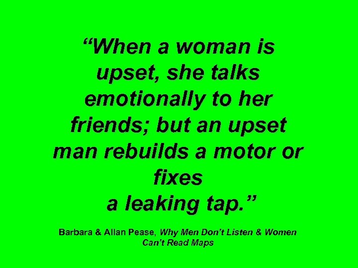 """""""When a woman is upset, she talks emotionally to her friends; but an upset"""