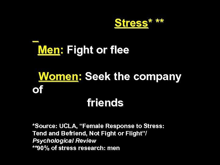 Stress* ** Men: Fight or flee Women: Seek the company of friends *Source: UCLA,
