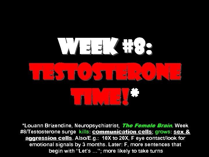 Week #8: testosterone time!* time! *Louann Brizendine, Neuropsychiatrist, The Female Brain. Week #8/Testosterone surge
