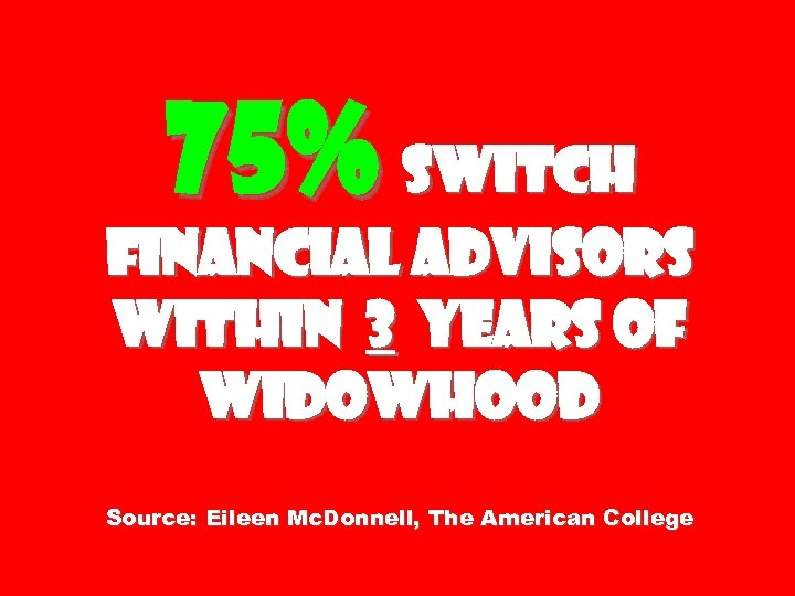 75% switch financial advisors within 3 years of widowhood Source: Eileen Mc. Donnell, The