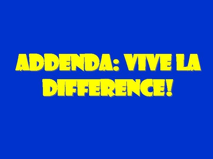 Addenda: Vive La difference!