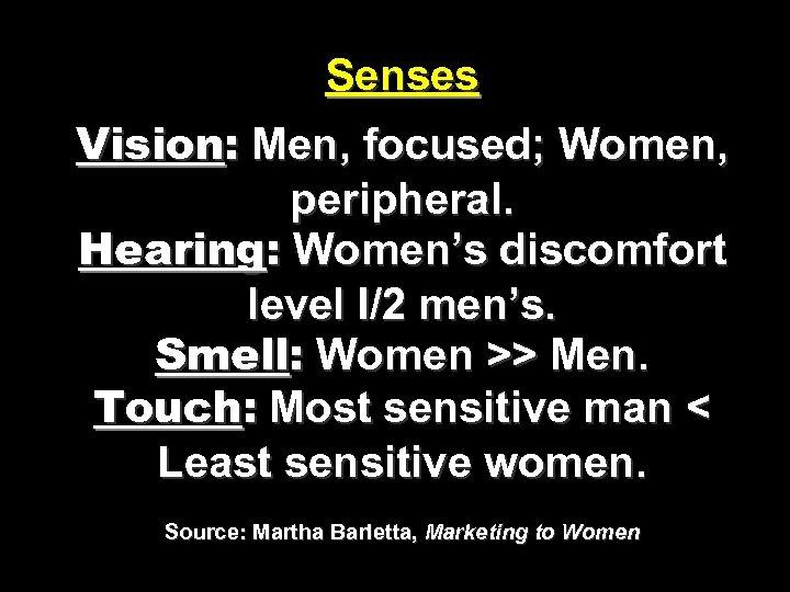 Senses Vision: Men, focused; Women, peripheral. Hearing: Women's discomfort level I/2 men's. Smell: Women