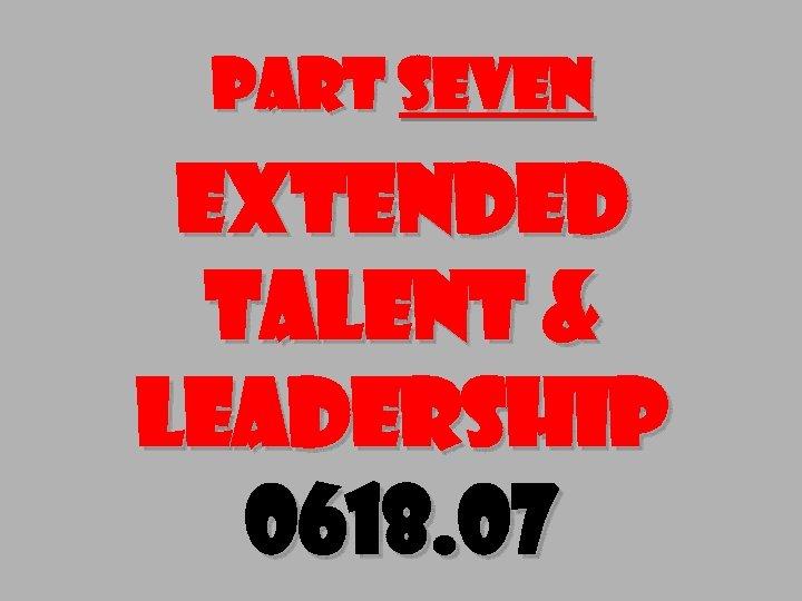 Part seven Extended Talent & Leadership 0618. 07