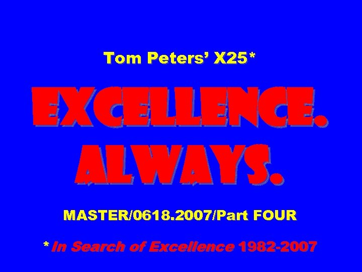 Tom Peters' X 25* EXCELLENCE. ALWAYS. MASTER/0618. 2007/Part FOUR *In Search of Excellence 1982