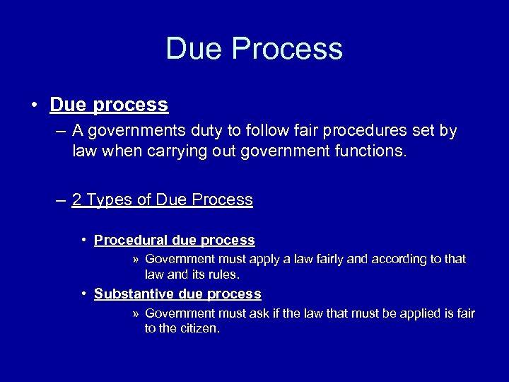 Due Process • Due process – A governments duty to follow fair procedures set