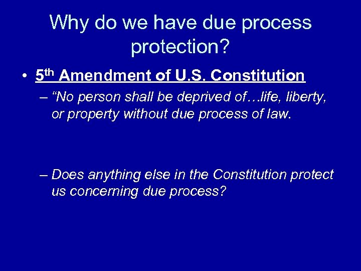 Why do we have due process protection? • 5 th Amendment of U. S.