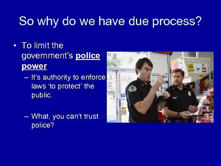 So why do we have due process? • To limit the government's police power