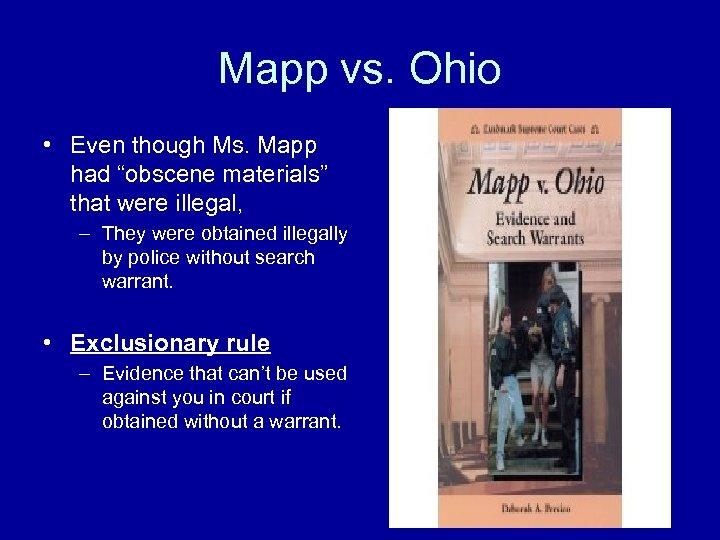 "Mapp vs. Ohio • Even though Ms. Mapp had ""obscene materials"" that were illegal,"