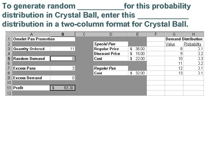 To generate random ______for this probability distribution in Crystal Ball, enter this ______ distribution