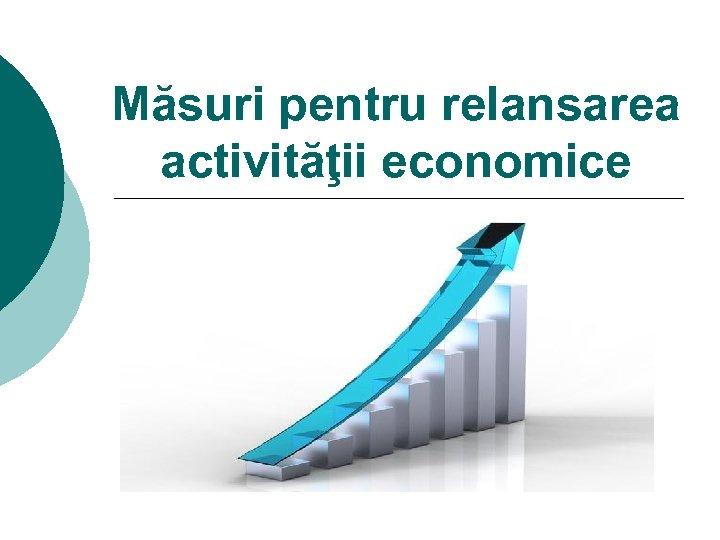 Măsuri pentru relansarea activităţii economice