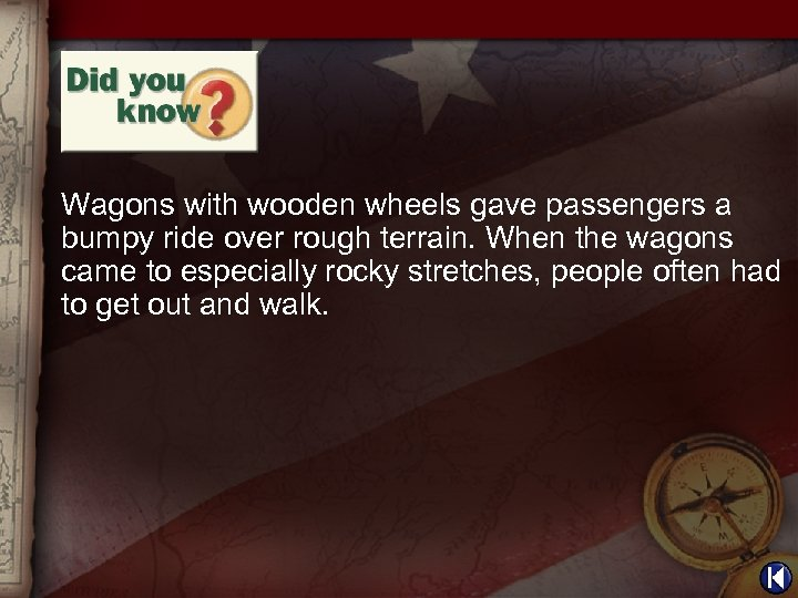 Wagons with wooden wheels gave passengers a bumpy ride over rough terrain. When the