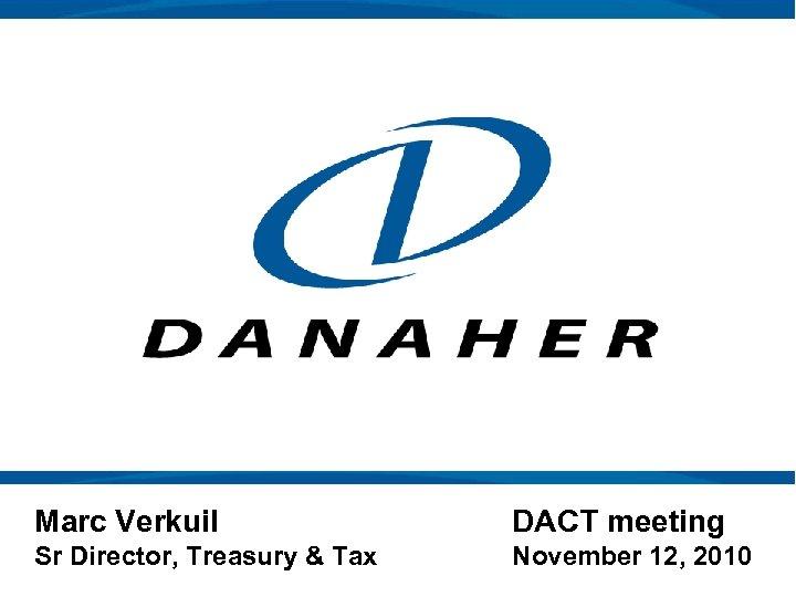 Marc Verkuil DACT meeting Sr Director, Treasury & Tax November 12, 2010
