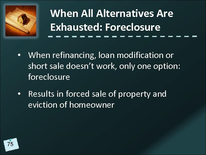 When All Alternatives Are Exhausted: Foreclosure • When refinancing, loan modification or short sale
