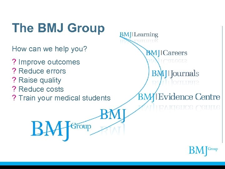 The BMJ Group How can we help you? ? ? ? Improve outcomes Reduce