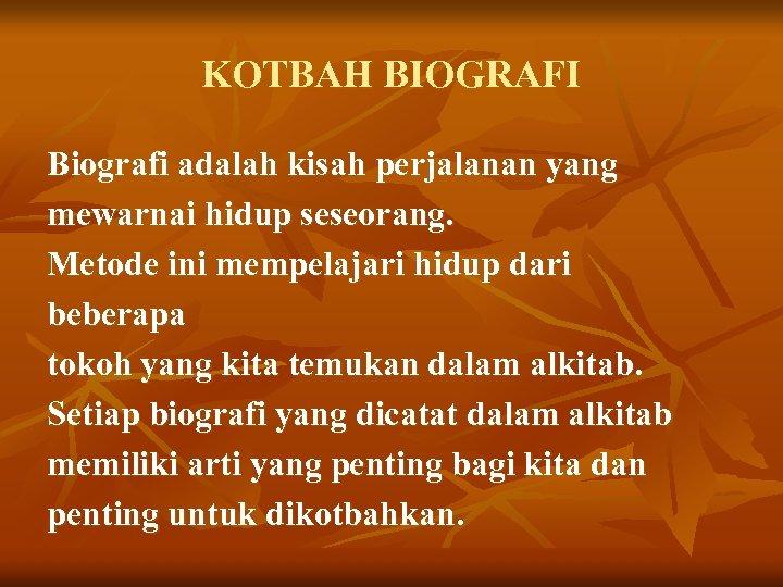 KOTBAH BIOGRAFI Biografi adalah kisah perjalanan yang mewarnai hidup seseorang. Metode ini mempelajari hidup