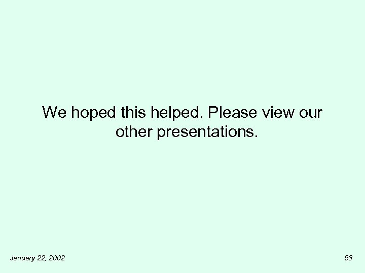 We hoped this helped. Please view our other presentations. January 22, 2002 53