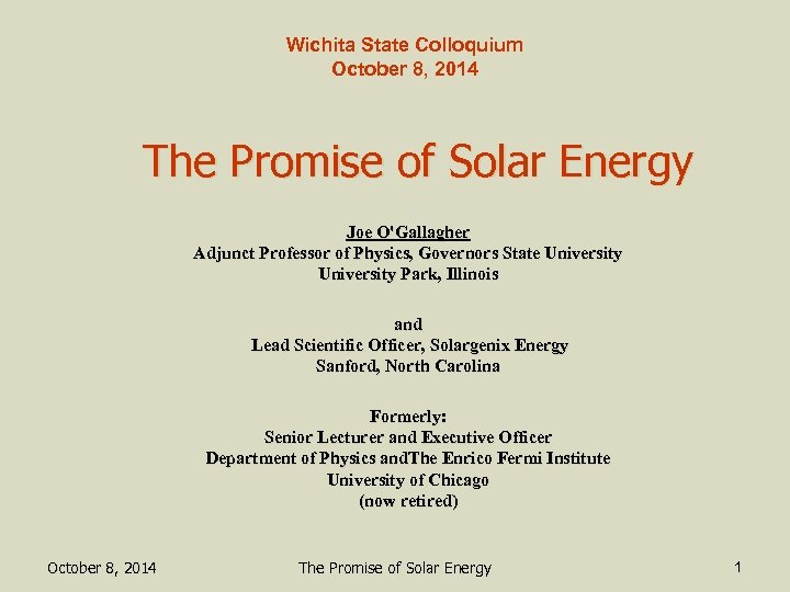 Wichita State Colloquium October 8, 2014 The Promise of Solar Energy Joe O'Gallagher Adjunct